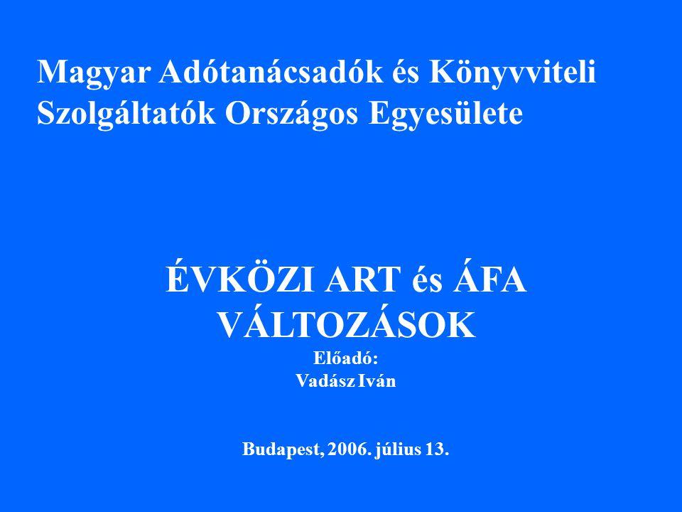 Magyar Adótanácsadók és Könyvviteli Szolgáltatók Országos Egyesülete ÉVKÖZI ART és ÁFA VÁLTOZÁSOK Előadó: Vadász Iván Budapest, 2006.