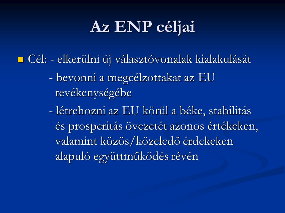 Az ENP céljai Cél: - elkerülni új választóvonalak kialakulását Cél: - elkerülni új választóvonalak kialakulását - bevonni a megcélzottakat az EU tevékenységébe - bevonni a megcélzottakat az EU tevékenységébe - létrehozni az EU körül a béke, stabilitás és prosperitás övezetét azonos értékeken, valamint közös/közeledő érdekeken alapuló együttműködés révén - létrehozni az EU körül a béke, stabilitás és prosperitás övezetét azonos értékeken, valamint közös/közeledő érdekeken alapuló együttműködés révén