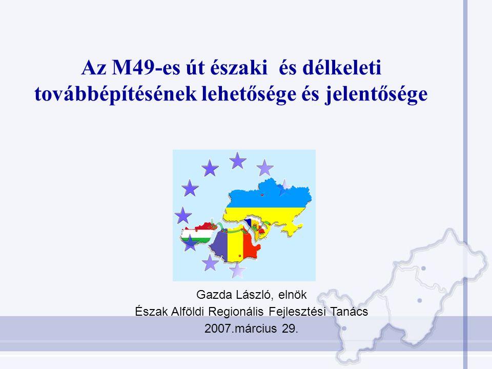 Az M49-es út északi és délkeleti továbbépítésének lehetősége és jelentősége Gazda László, elnök Észak Alföldi Regionális Fejlesztési Tanács 2007.március 29.