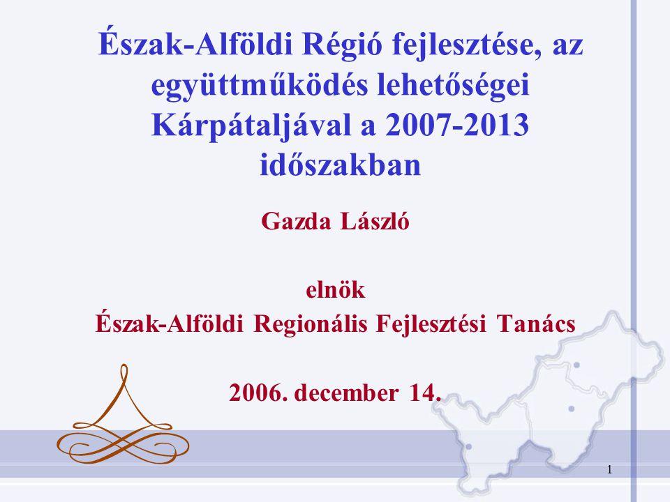 1 Észak-Alföldi Régió fejlesztése, az együttműködés lehetőségei Kárpátaljával a 2007-2013 időszakban Gazda László elnök Észak-Alföldi Regionális Fejle