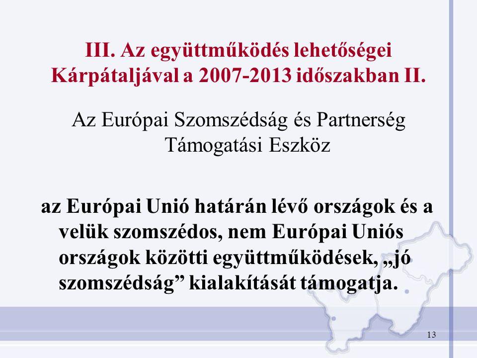 13 III. Az együttműködés lehetőségei Kárpátaljával a 2007-2013 időszakban II. Az Európai Szomszédság és Partnerség Támogatási Eszköz az Európai Unió h