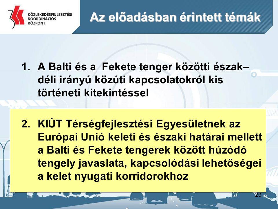 20 Az előadásban érintett témák 1.A Balti és a Fekete tenger közötti észak– déli irányú közúti kapcsolatokról kis történeti kitekintéssel 2.KIÚT Térségfejlesztési Egyesületnek az Európai Unió keleti és északi határai mellett a Balti és Fekete tengerek között húzódó tengely javaslata, kapcsolódási lehetőségei a kelet nyugati korridorokhoz