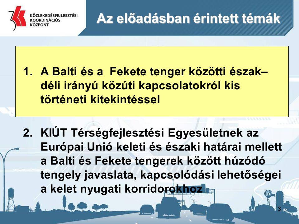 3 Az előadásban érintett témák 1.A Balti és a Fekete tenger közötti észak– déli irányú közúti kapcsolatokról kis történeti kitekintéssel 2.KIÚT Térségfejlesztési Egyesületnek az Európai Unió keleti és északi határai mellett a Balti és Fekete tengerek között húzódó tengely javaslata, kapcsolódási lehetőségei a kelet nyugati korridorokhoz