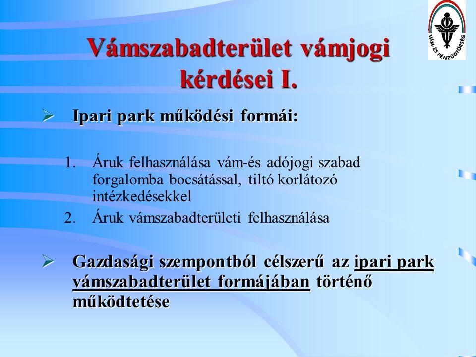 Vámszabadterület vámjogi kérdései I.  Ipari park működési formái: 1.Áruk felhasználása vám-és adójogi szabad forgalomba bocsátással, tiltó korlátozó