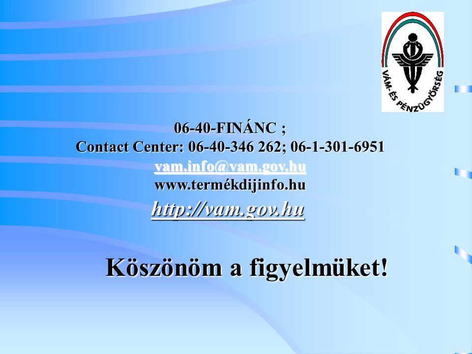06-40-FINÁNC ; Contact Center: 06-40-346 262; 06-1-301-6951 vam.info@vam.gov.hu www.termékdijinfo.hu vam.info@vam.gov.hu Köszönöm a figyelmüket! http: