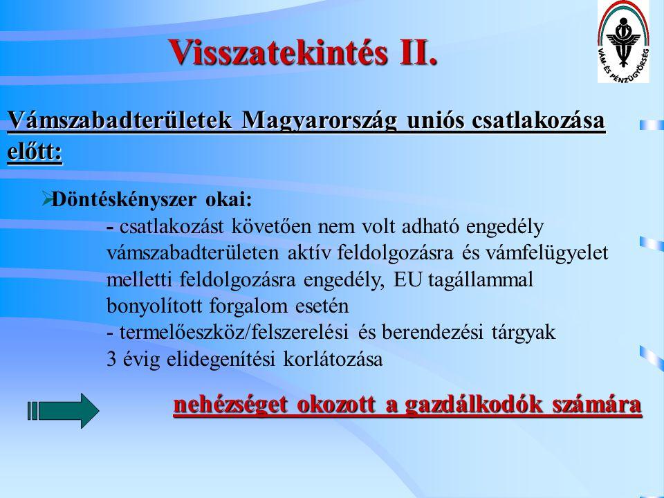 Visszatekintés II. Vámszabadterületek Magyarország uniós csatlakozása előtt:  Döntéskényszer okai: - csatlakozást követően nem volt adható engedély v