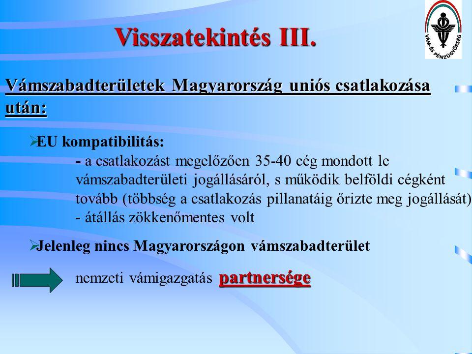 Visszatekintés III. Vámszabadterületek Magyarország uniós csatlakozása után:  EU kompatibilitás: - a csatlakozást megelőzően 35-40 cég mondott le vám