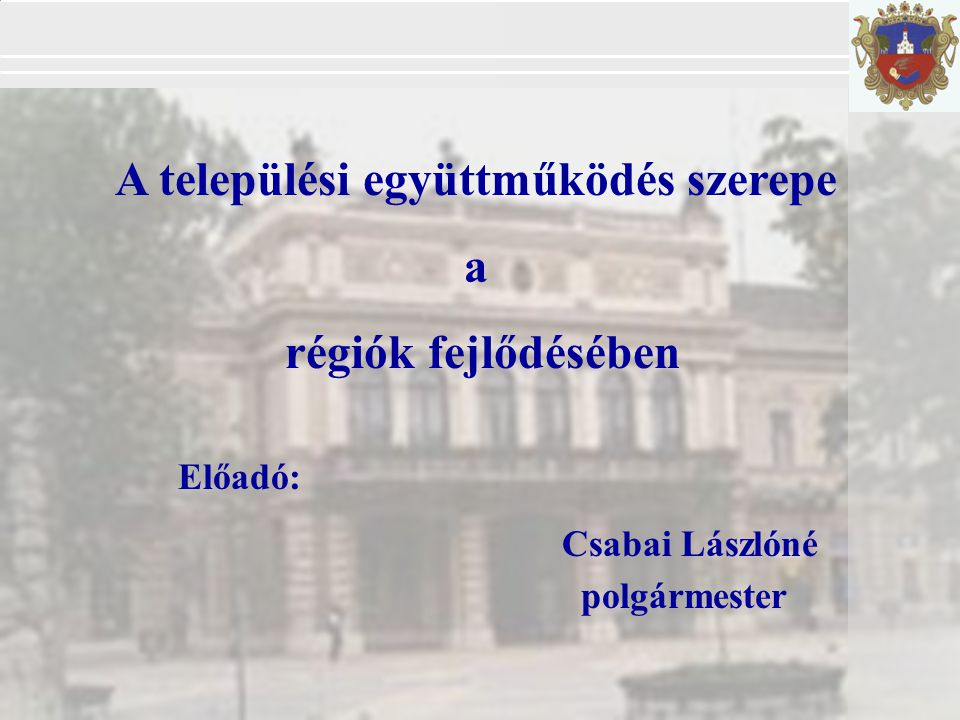 A települési együttműködés szerepe a régiók fejlődésében Előadó: Csabai Lászlóné polgármester