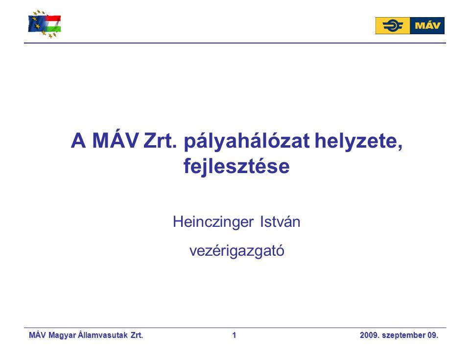 MÁV Magyar Államvasutak Zrt. 2009. szeptember 09.1 A MÁV Zrt. pályahálózat helyzete, fejlesztése Heinczinger István vezérigazgató