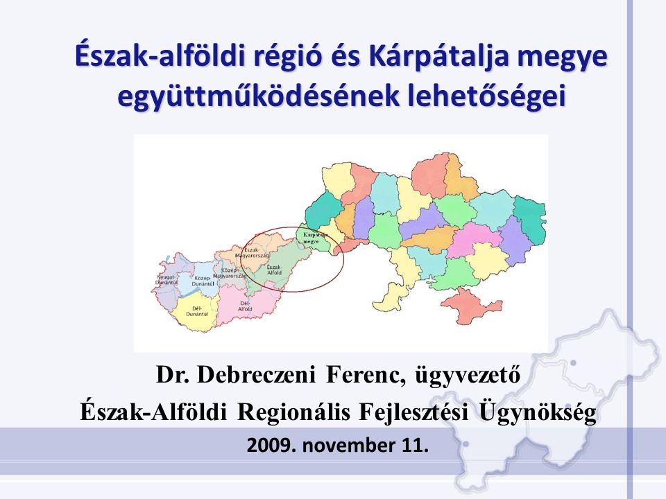 Dr. Debreczeni Ferenc, ügyvezető Észak-Alföldi Regionális Fejlesztési Ügynökség 2009. november 11. Észak-alföldi régió és Kárpátalja megye együttműköd