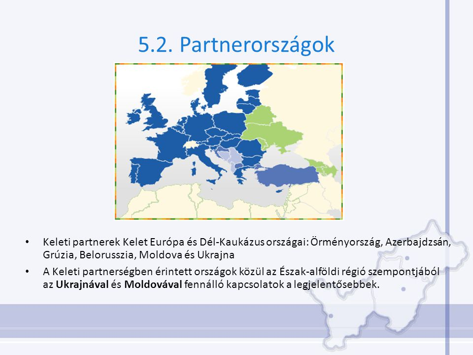 5.2. Partnerországok Keleti partnerek Kelet Európa és Dél-Kaukázus országai: Örményország, Azerbajdzsán, Grúzia, Belorusszia, Moldova és Ukrajna A Kel