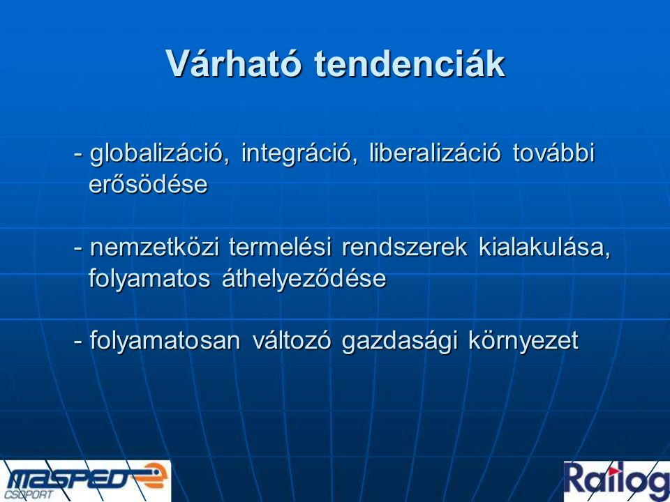 """Várható tendenciák Magyarország - további integrálódás a világgazdaság rendszerébe - jelenleg: - """"exportkibocsátásunk 80 %-át a Magyarországon megtelepült multinacionális vállalatok adják - 75-80 %-át az EU-ban értékesíti - a termelés Magyarországon Keletre húzódik, átlépte a határokat / Ukrajna, Románia / - IT technológia hatalma növekszik"""