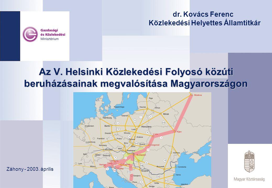 Az V. Helsinki Közlekedési Folyosó közúti beruházásainak megvalósítása Magyarországon Záhony - 2003. április dr. Kovács Ferenc Közlekedési Helyettes Á