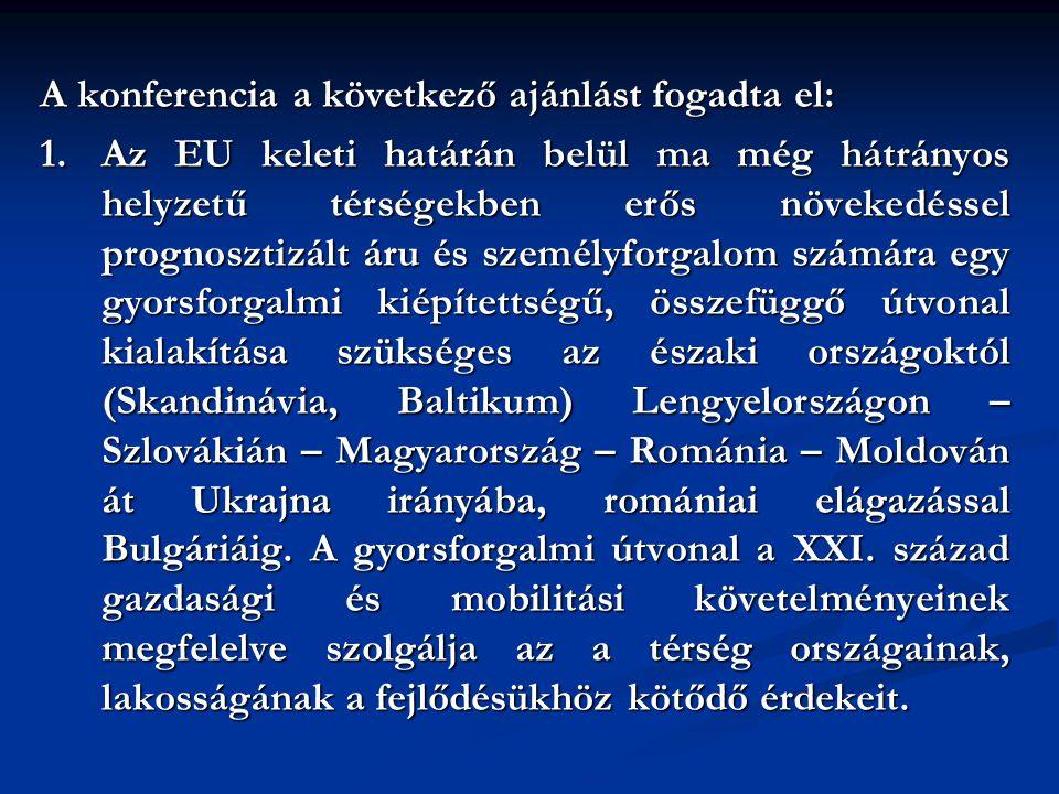 A konferencia a következő ajánlást fogadta el: 1.Az EU keleti határán belül ma még hátrányos helyzetű térségekben erős növekedéssel prognosztizált áru és személyforgalom számára egy gyorsforgalmi kiépítettségű, összefüggő útvonal kialakítása szükséges az északi országoktól (Skandinávia, Baltikum) Lengyelországon – Szlovákián – Magyarország – Románia – Moldován át Ukrajna irányába, romániai elágazással Bulgáriáig.