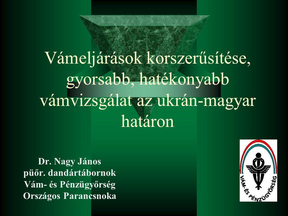 Vámeljárások korszerűsítése, gyorsabb, hatékonyabb vámvizsgálat az ukrán-magyar határon Dr. Nagy János püőr. dandártábornok Vám- és Pénzügyőrség Orszá