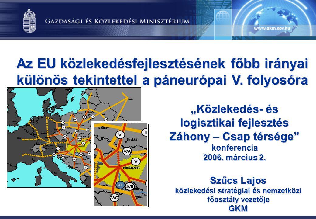 Az EU közlekedésfejlesztésének főbb irányai különös tekintettel a páneurópai V. folyosóra Szűcs Lajos közlekedési stratégiai és nemzetközi főosztály v