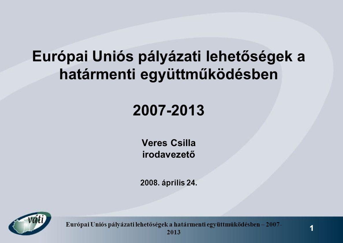 Európai Uniós pályázati lehetőségek a határmenti együttműködésben – 2007- 2013 1 Európai Uniós pályázati lehetőségek a határmenti együttműködésben 200