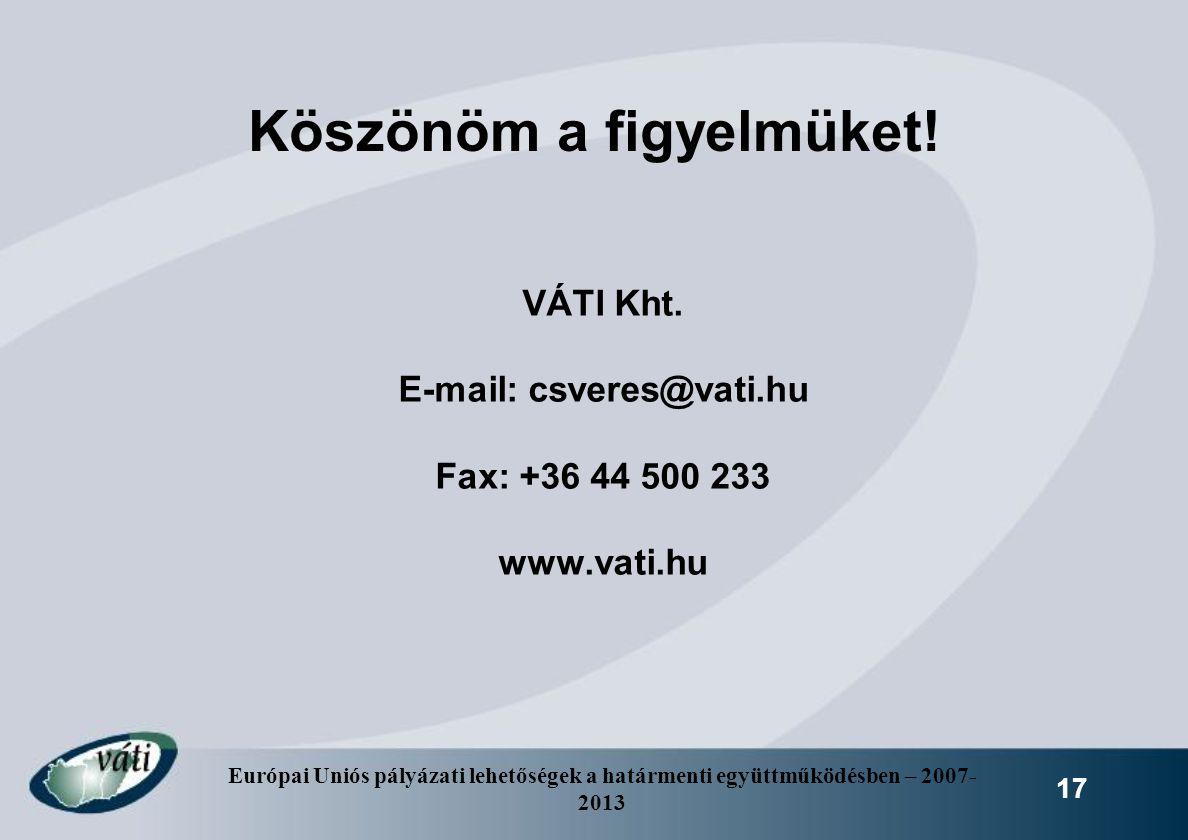 Európai Uniós pályázati lehetőségek a határmenti együttműködésben – 2007- 2013 17 Köszönöm a figyelmüket! VÁTI Kht. E-mail: csveres@vati.hu Fax: +36 4