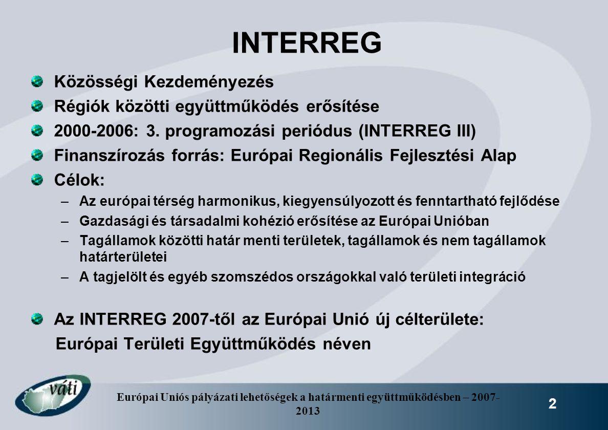 Európai Uniós pályázati lehetőségek a határmenti együttműködésben – 2007- 2013 2 INTERREG Közösségi Kezdeményezés Régiók közötti együttműködés erősíté