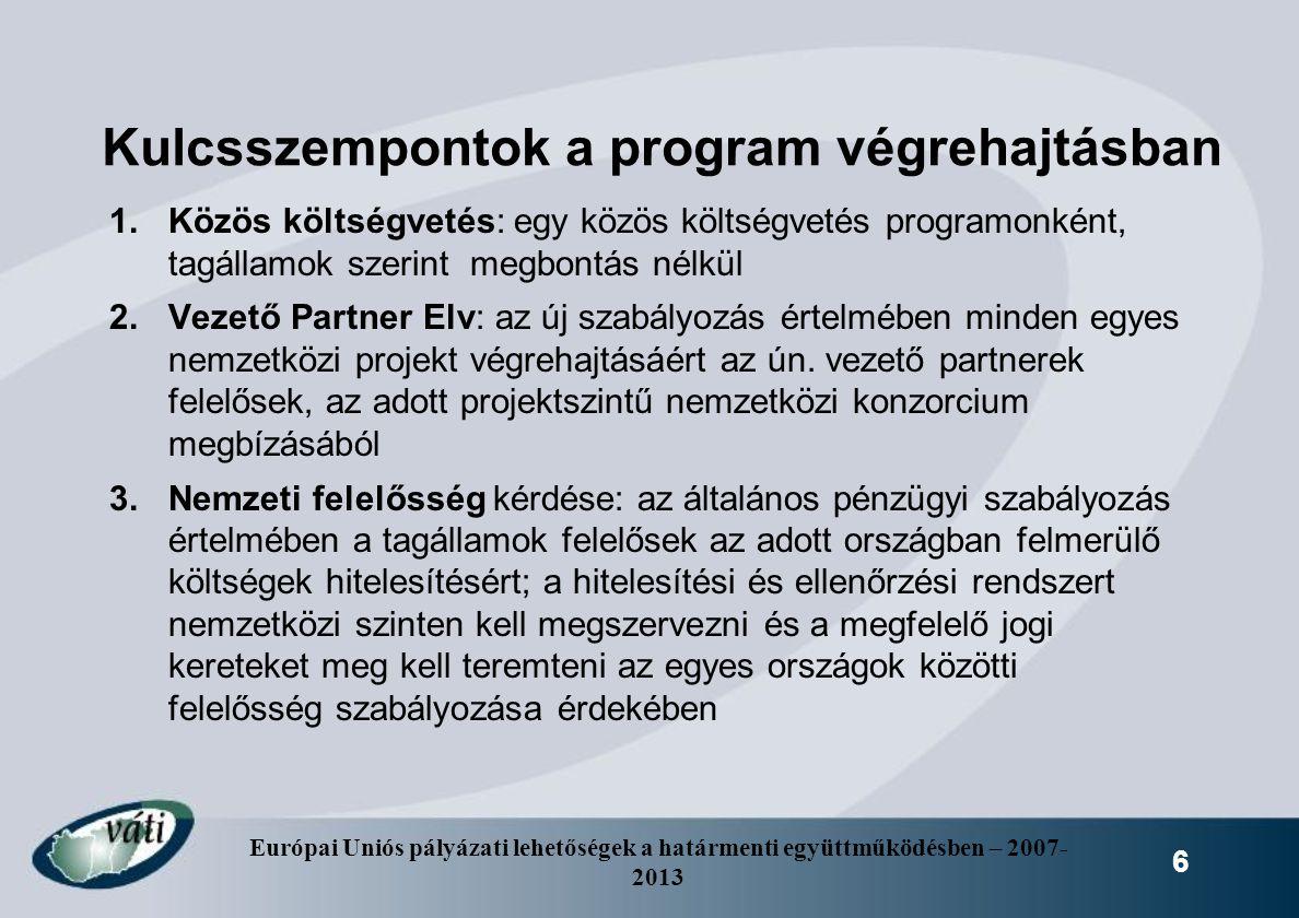 Európai Uniós pályázati lehetőségek a határmenti együttműködésben – 2007- 2013 6 Kulcsszempontok a program végrehajtásban 1.Közös költségvetés: egy kö