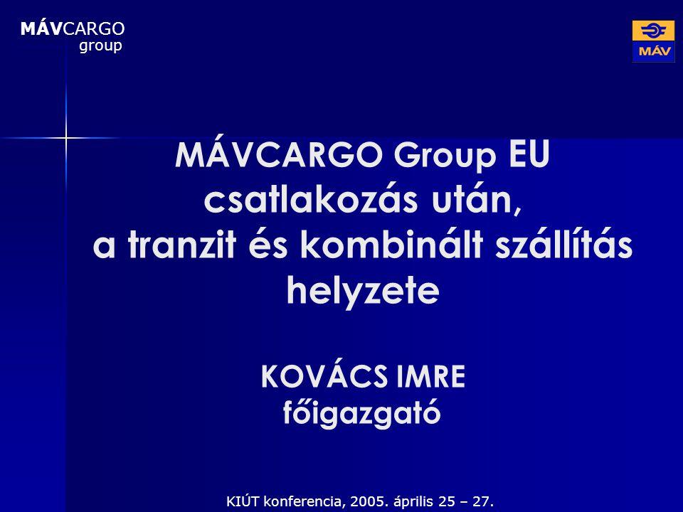 MÁVCARGO Group EU csatlakozás után, a tranzit és kombinált szállítás helyzete KOVÁCS IMRE főigazgató KIÚT konferencia, 2005. április 25 – 27. MÁVCARGO