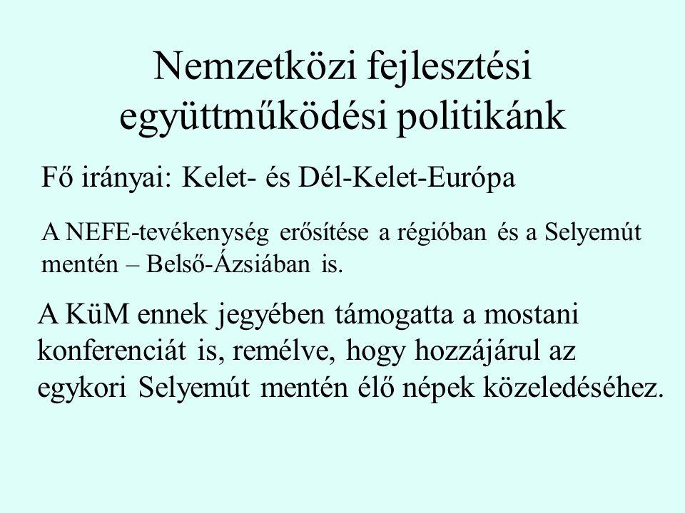 Nemzetközi fejlesztési együttműködési politikánk Fő irányai: Kelet- és Dél-Kelet-Európa A KüM ennek jegyében támogatta a mostani konferenciát is, remélve, hogy hozzájárul az egykori Selyemút mentén élő népek közeledéséhez.