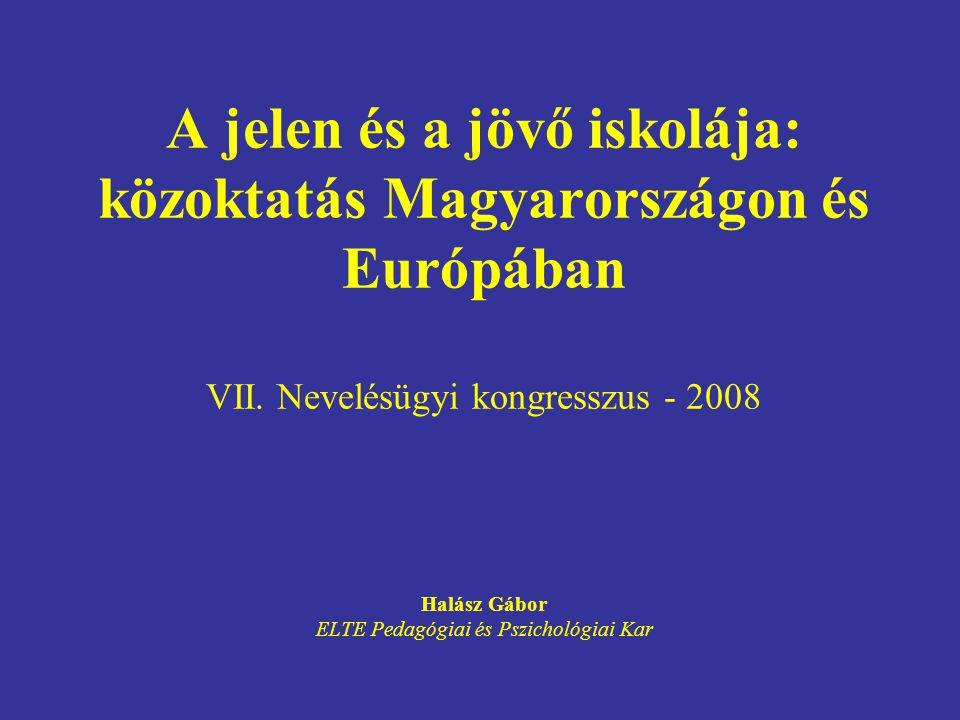A jelen és a jövő iskolája: közoktatás Magyarországon és Európában VII. Nevelésügyi kongresszus - 2008 Halász Gábor ELTE Pedagógiai és Pszichológiai K