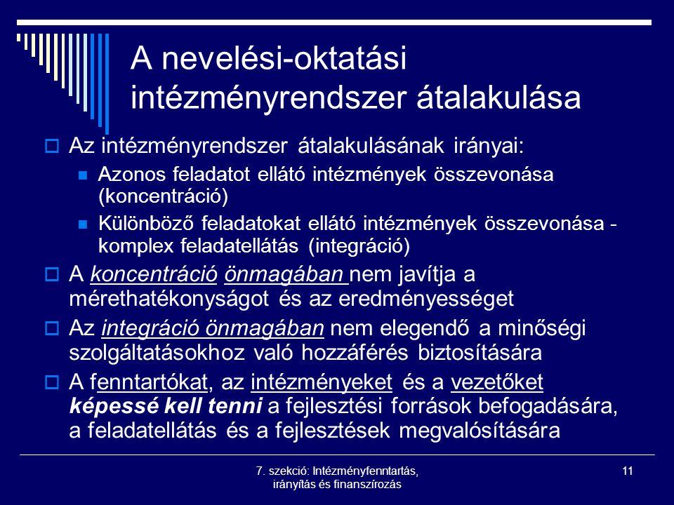 7. szekció: Intézményfenntartás, irányítás és finanszírozás 11 A nevelési-oktatási intézményrendszer átalakulása  Az intézményrendszer átalakulásának