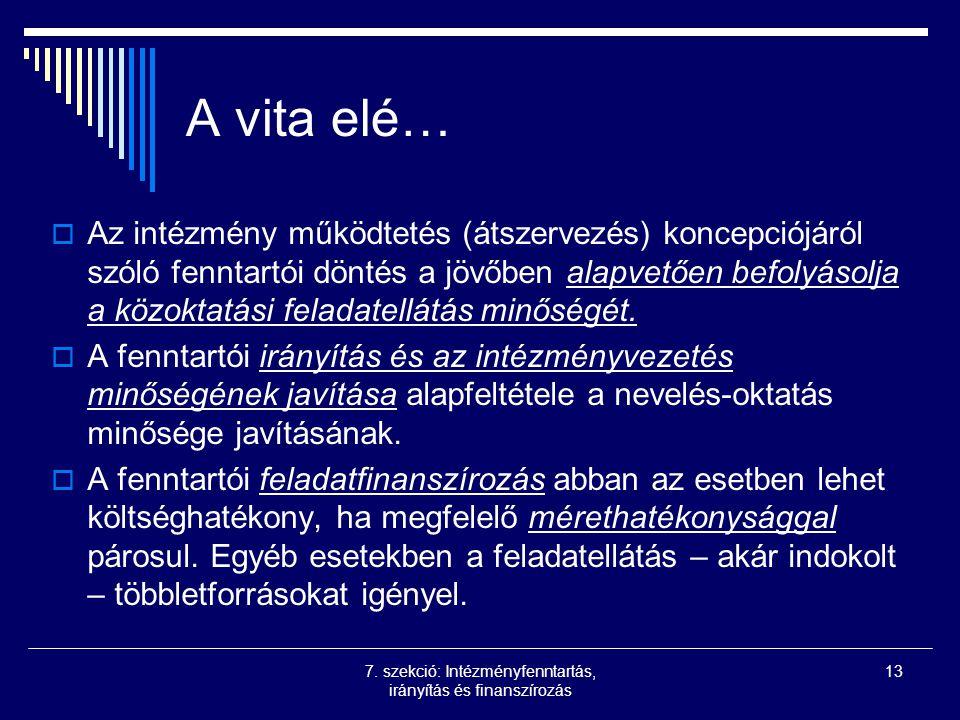 7. szekció: Intézményfenntartás, irányítás és finanszírozás 13 A vita elé…  Az intézmény működtetés (átszervezés) koncepciójáról szóló fenntartói dön
