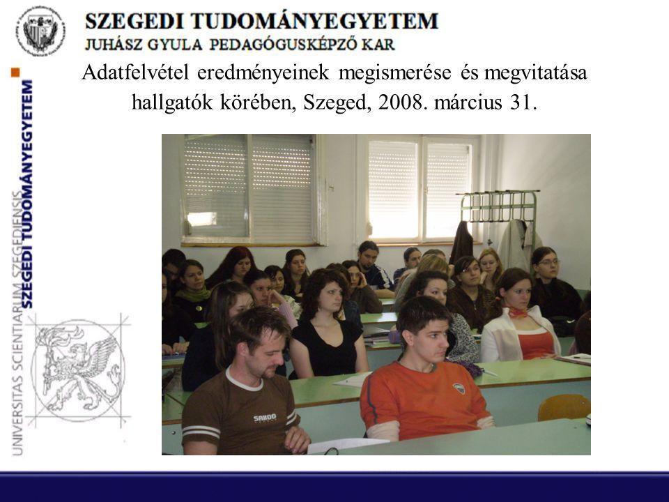 Adatfelvétel eredményeinek megismerése és megvitatása hallgatók körében, Szeged, 2008. március 31.