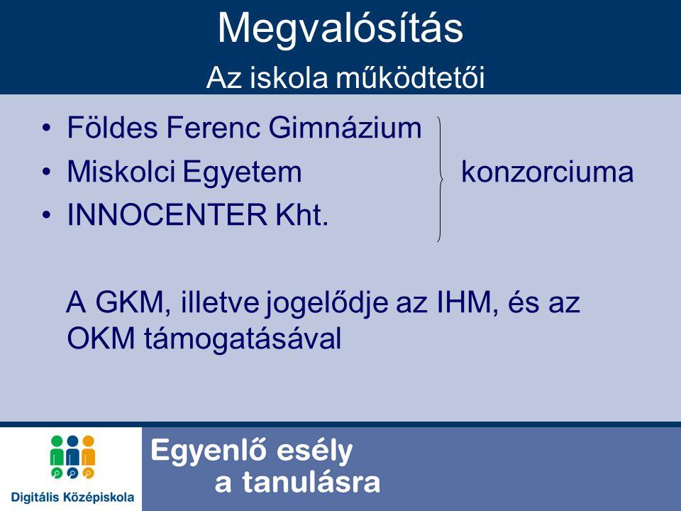 Megvalósítás Az iskola működtetői Földes Ferenc Gimnázium Miskolci Egyetem konzorciuma INNOCENTER Kht. A GKM, illetve jogelődje az IHM, és az OKM támo