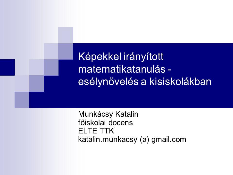 Képekkel irányított matematikatanulás - esélynövelés a kisiskolákban Munkácsy Katalin főiskolai docens ELTE TTK katalin.munkacsy (a) gmail.com