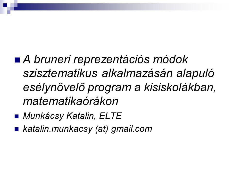 A bruneri reprezentációs módok szisztematikus alkalmazásán alapuló esélynövelő program a kisiskolákban, matematikaórákon Munkácsy Katalin, ELTE katali