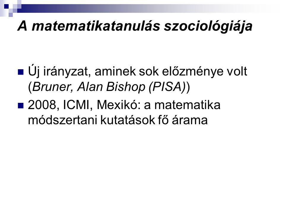 A matematikatanulás szociológiája Új irányzat, aminek sok előzménye volt (Bruner, Alan Bishop (PISA)) 2008, ICMI, Mexikó: a matematika módszertani kut