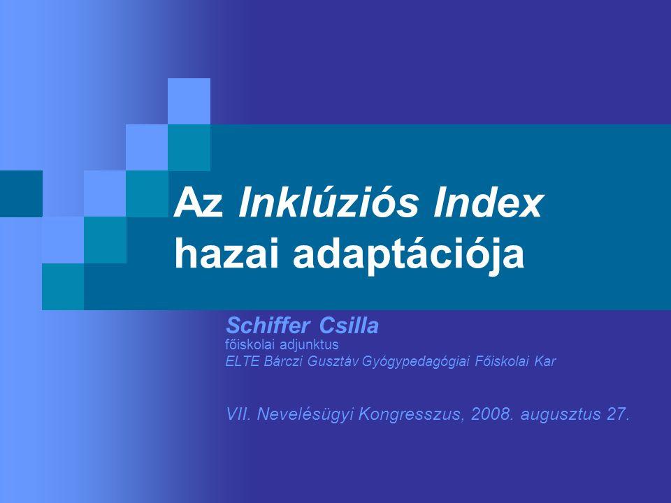 Az Inklúziós Index hazai adaptációja Schiffer Csilla főiskolai adjunktus ELTE Bárczi Gusztáv Gyógypedagógiai Főiskolai Kar VII.