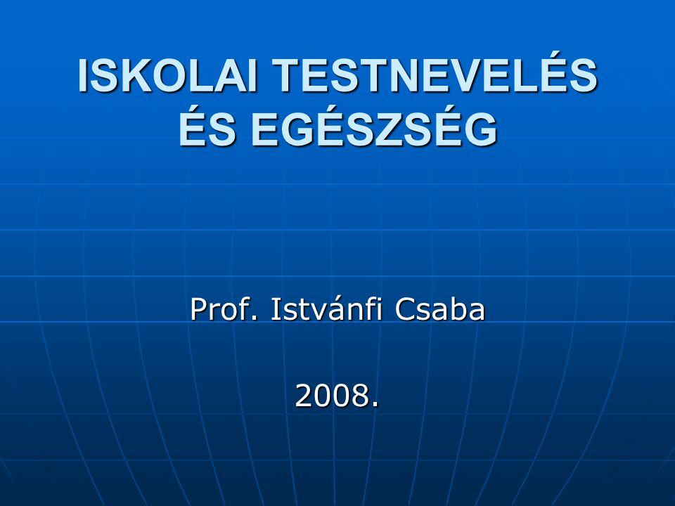 ISKOLAI TESTNEVELÉS ÉS EGÉSZSÉG Prof. Istvánfi Csaba 2008.