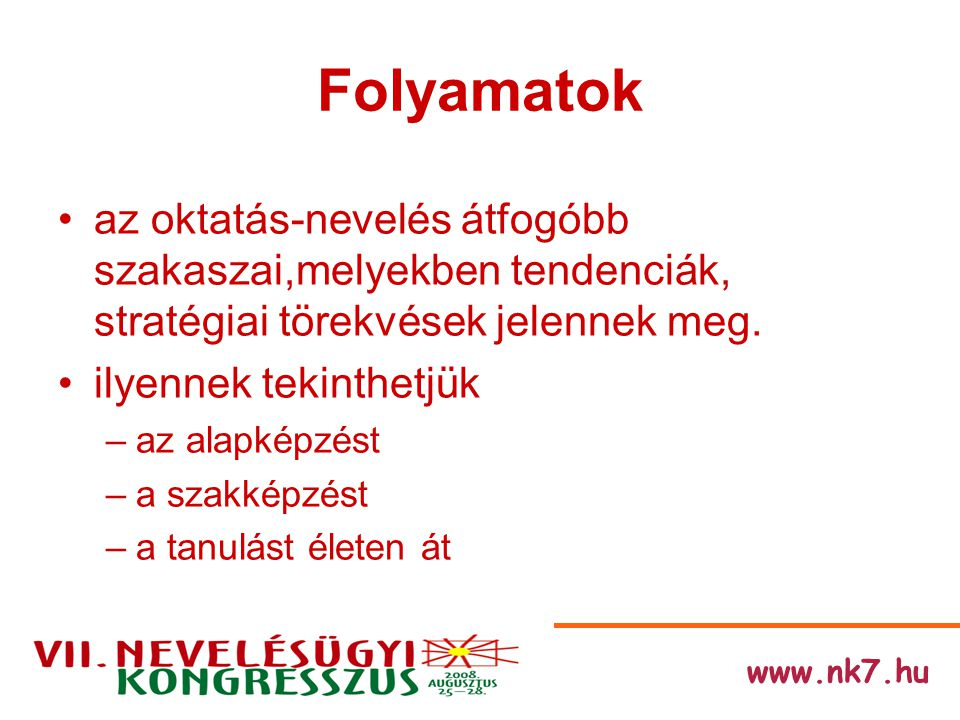 www.nk7.hu Folyamatok az oktatás-nevelés átfogóbb szakaszai,melyekben tendenciák, stratégiai törekvések jelennek meg.