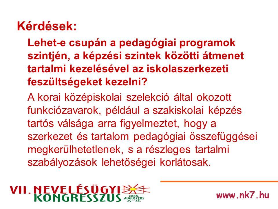www.nk7.hu Kérdések: Lehet-e csupán a pedagógiai programok szintjén, a képzési szintek közötti átmenet tartalmi kezelésével az iskolaszerkezeti feszültségeket kezelni.