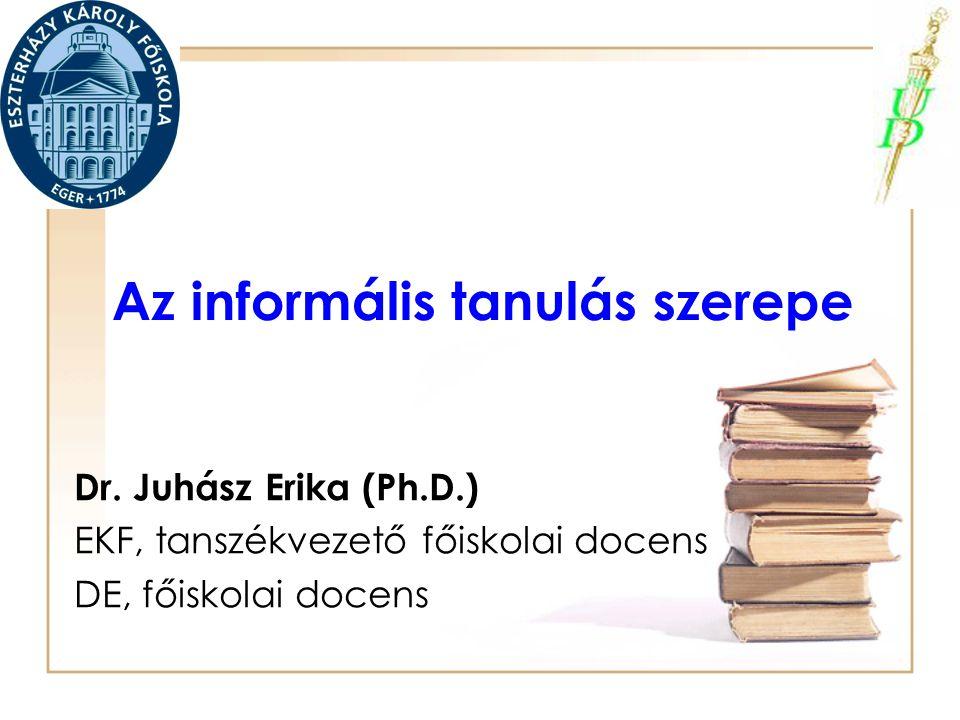 Az informális tanulás szerepe Dr. Juhász Erika (Ph.D.) EKF, tanszékvezető főiskolai docens DE, főiskolai docens