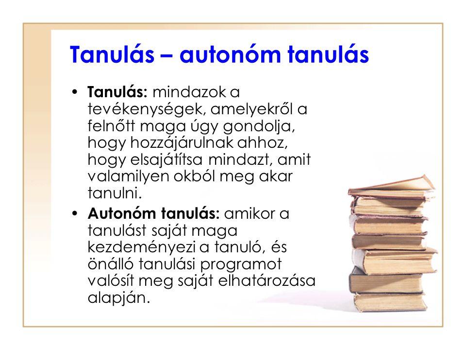 Tanulás – autonóm tanulás Tanulás: mindazok a tevékenységek, amelyekről a felnőtt maga úgy gondolja, hogy hozzájárulnak ahhoz, hogy elsajátítsa mindaz