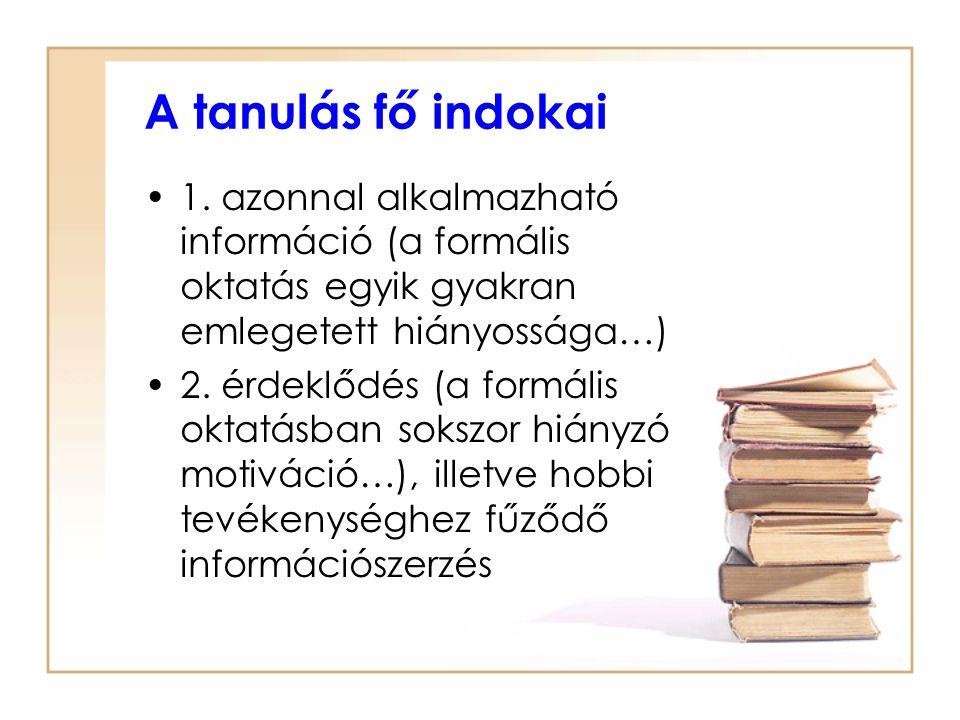 A tanulás fő indokai 1. azonnal alkalmazható információ (a formális oktatás egyik gyakran emlegetett hiányossága…) 2. érdeklődés (a formális oktatásba