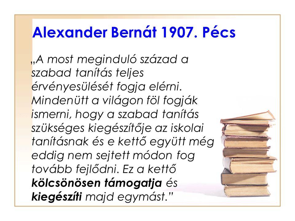 """Alexander Bernát 1907. Pécs """"A most meginduló század a szabad tanítás teljes érvényesülését fogja elérni. Mindenütt a világon föl fogják ismerni, hogy"""