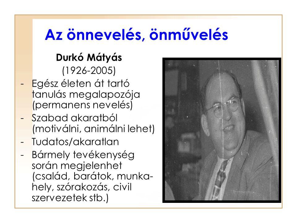Az önnevelés, önművelés Durkó Mátyás (1926-2005) -Egész életen át tartó tanulás megalapozója (permanens nevelés) -Szabad akaratból (motiválni, animáln