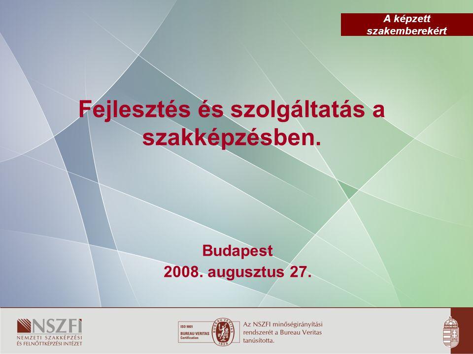 A képzett szakemberekért Fejlesztés és szolgáltatás a szakképzésben. Budapest 2008. augusztus 27.