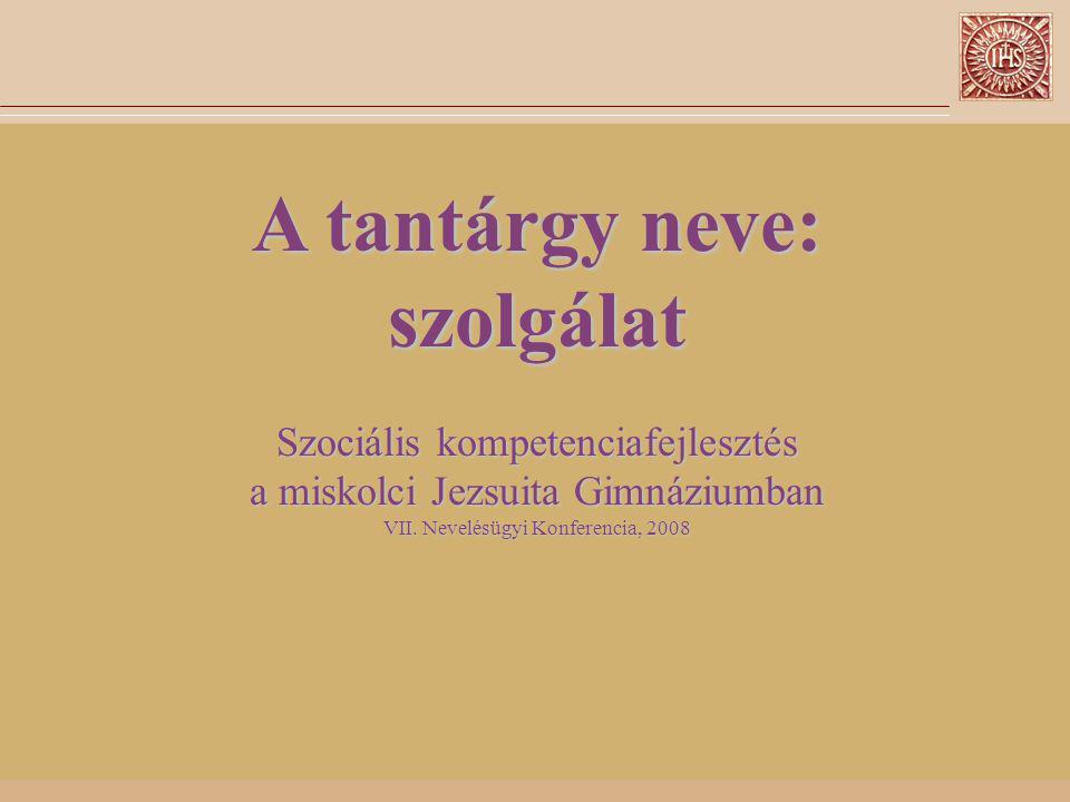 A tantárgy neve: szolgálat Szociális kompetenciafejlesztés a miskolci Jezsuita Gimnáziumban VII.