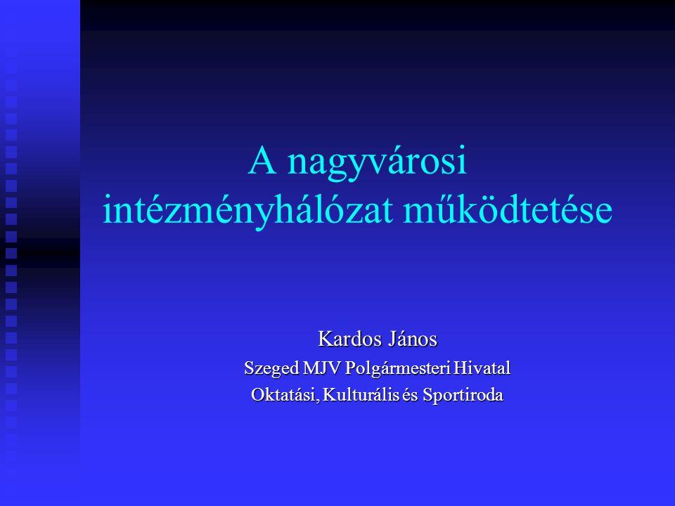 A nagyvárosi intézményhálózat működtetése Kardos János Szeged MJV Polgármesteri Hivatal Oktatási, Kulturális és Sportiroda