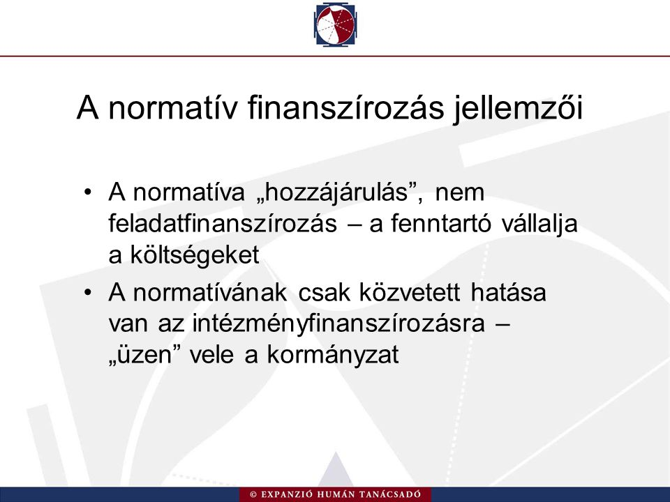 """A normatív finanszírozás jellemzői A normatíva """"hozzájárulás , nem feladatfinanszírozás – a fenntartó vállalja a költségeket A normatívának csak közvetett hatása van az intézményfinanszírozásra – """"üzen vele a kormányzat"""