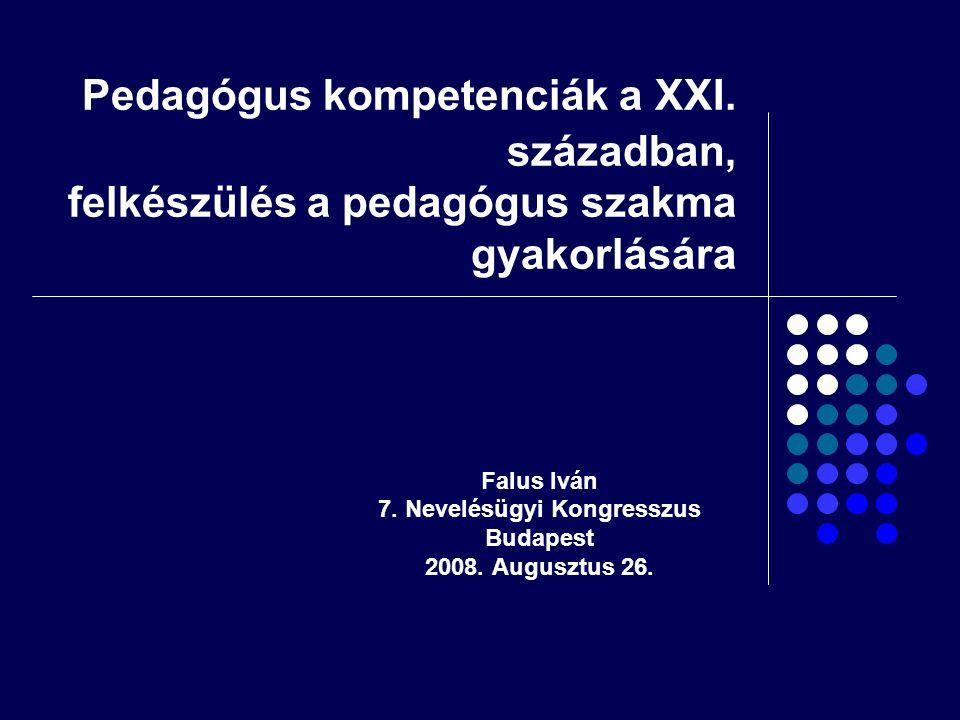 Pedagógus kompetenciák a XXI. században, felkészülés a pedagógus szakma gyakorlására Falus Iván 7. Nevelésügyi Kongresszus Budapest 2008. Augusztus 26