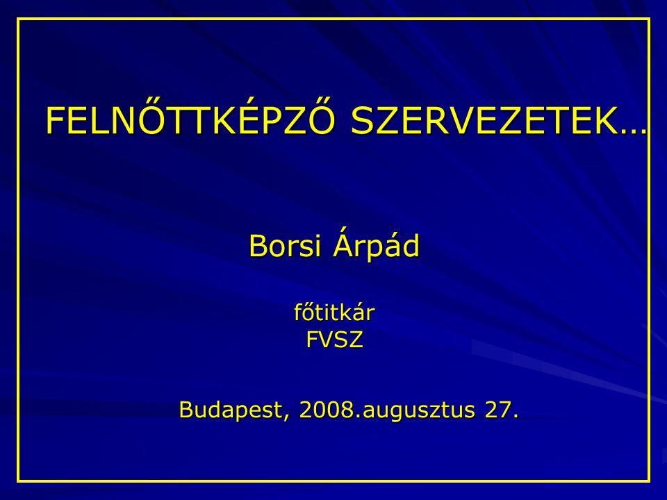 FELNŐTTKÉPZŐ SZERVEZETEK… Borsi Árpád főtitkárFVSZ Budapest, 2008.augusztus 27.