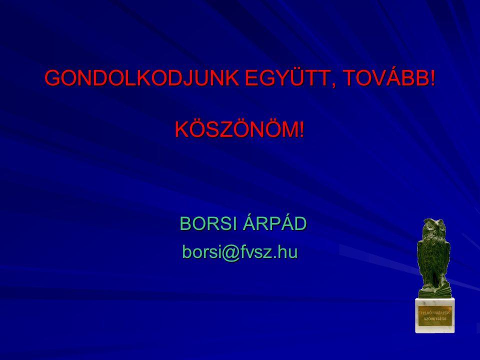 GONDOLKODJUNK EGYÜTT, TOVÁBB! KÖSZÖNÖM! BORSI ÁRPÁD borsi@fvsz.hu